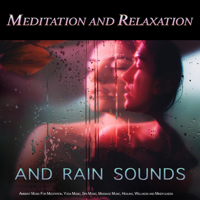 Meditation and Relaxation: Rain Sounds and Ambient Music For Meditation, Yoga Music, Spa Music, Massage Music, Healing, Wellness and Mindfulness