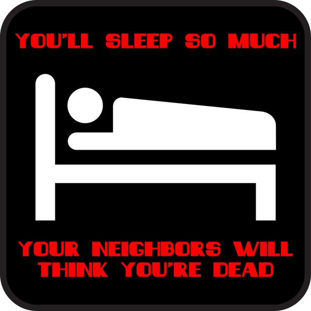 You'll Sleep so Much Your Neighbors Will Think You're Dead