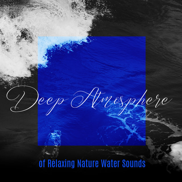 Deep Atmosphere of Relaxing Nature Water Sounds: Fully Relaxing Ambient New Age Music with Many Kinds of Water Sounds, Songs Perfect for Relax, Rest, Calm Down, Sleep