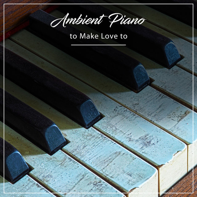 #5 Ambient Piano Tracks to Make Love to