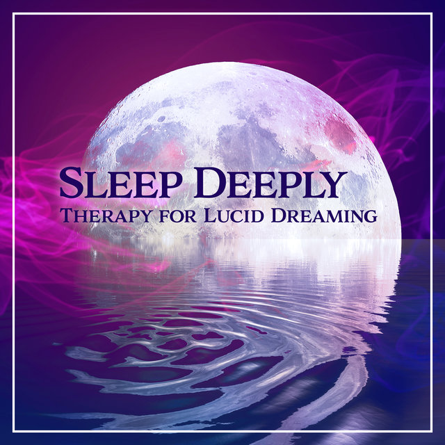 Sleep Deeply: Therapy for Lucid Dreaming – Soothing New Age for Calm Night, Bedtime Songs to Help You Relax, Pure Nature