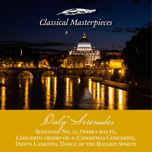 Only Serenades: Serenade No.13, Christmas Concerto,  Dido's Lamento, Dance of the Blessed Spirits, Ombra mai fu (Classical Masterpieces)
