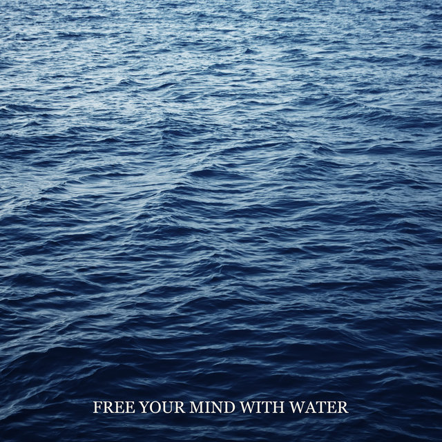 Free Your Mind with Water: Mellow Mix of Water Sounds & Instrumental Music for Total Relaxation, Natural Healing, Feel Instant Stress and Anxiety Relief