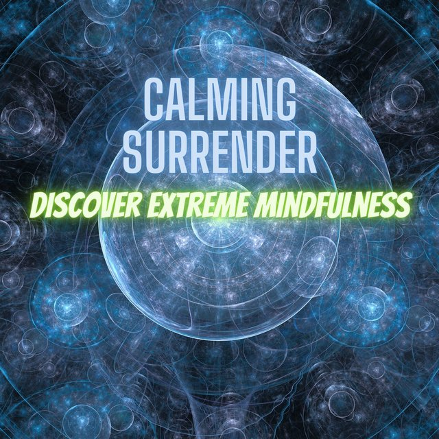 Calming Surrender: Discover Extreme Mindfulness