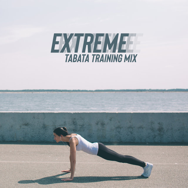 Extreme Tabata Training Mix – Energetic Chillout Sport Music, Intense Exercise That Perfectly Sculpt the Body and Character, Work Harder and Longer, Cross Your Limits, Workout Program