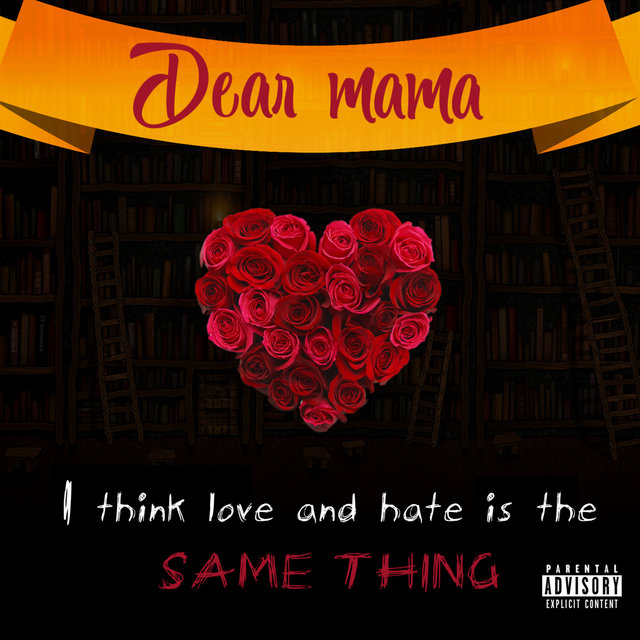 Dear mama I think love and hate is the SAME THING