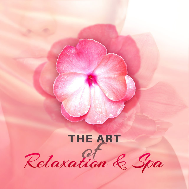 The Art of Relaxation & Spa: The Best Music for Massage, Stress Relief, Spa Treatments, Good Mood & Well Being