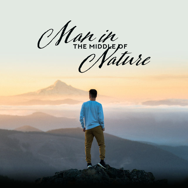 Man in the Middle of Nature - Relaxation Music to Rest, Relax, Unwind, De-stress or Meditate