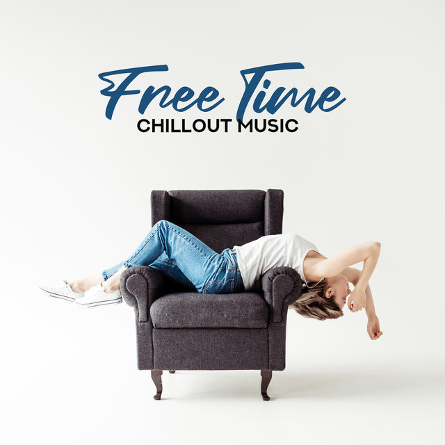 Free Time Chillout Music: Background Music for Weekend at Home, 15 Best Music Beats to Relax, Calm Down and Rest, Positive Vibes, Relax Yourself
