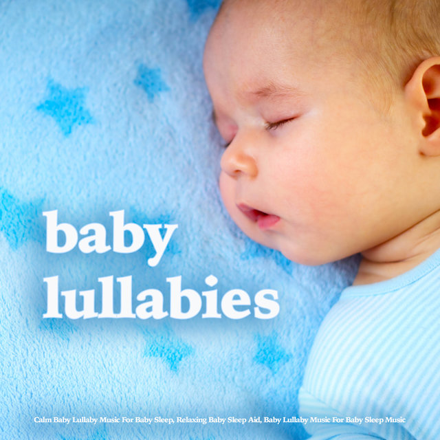 Baby Lullabies - Calm Baby Lullaby Music For Baby Sleep, Relaxing Baby Sleep Aid, Baby Lullaby Music For Baby Sleep Music