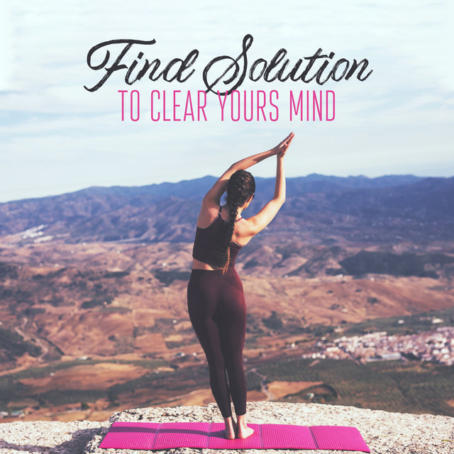 Find Solution to Clear Yours Mind: Deep Regeneration & Meditation Music, New Age Songs, Harmony & Balance, Stress Relief, Peaceful Mind, Yoga Exercises