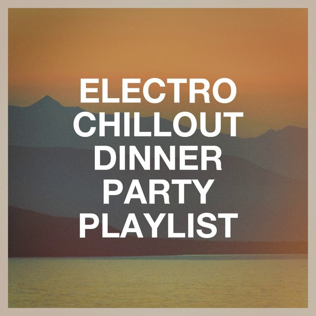 Electro Chillout Dinner Party Playlist