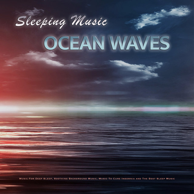 Sleeping Music: Ocean Waves and Music For Deep Sleep, Soothing Background Music, Music To Cure Insomnia and The Best Sleep Music