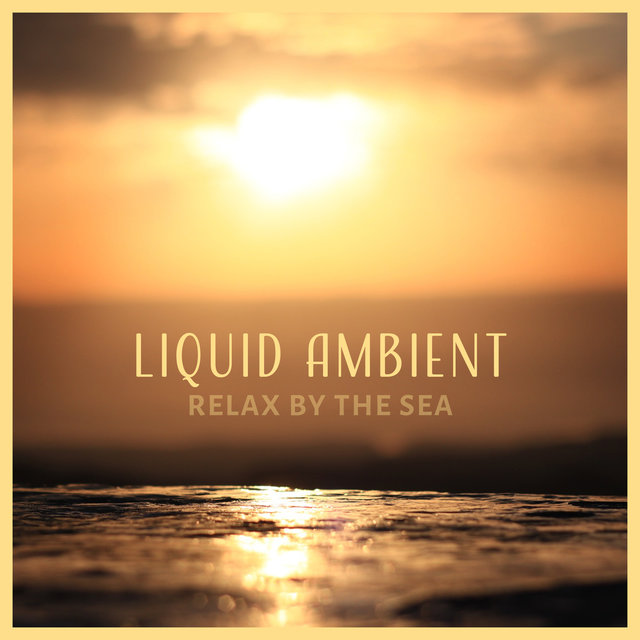 Liquid Ambient: Relax by the Sea, Healing Water Music, Meditative State, Sound of Waves & Rain, New Age Music for Relax and Spa, Free Your Mind