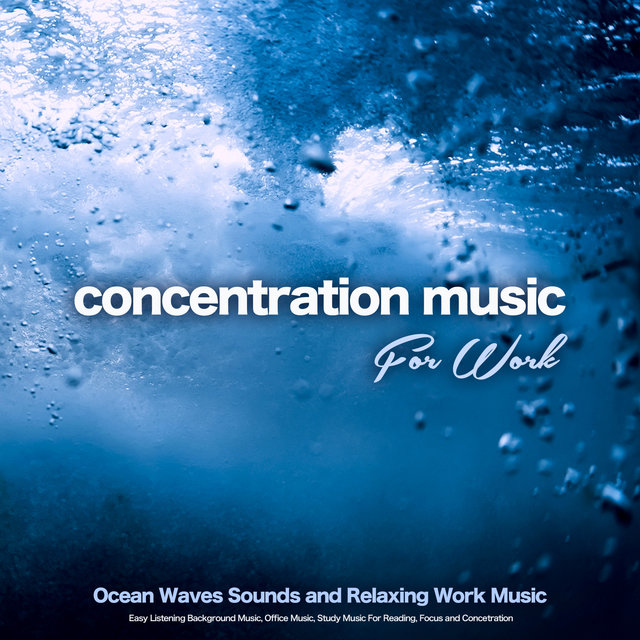 Concentration Music For Work: Ocean Waves Sounds and Relaxing Work Music, Easy Listening Background Music, Office Music, Study Music For Reading, Focus and Concentration