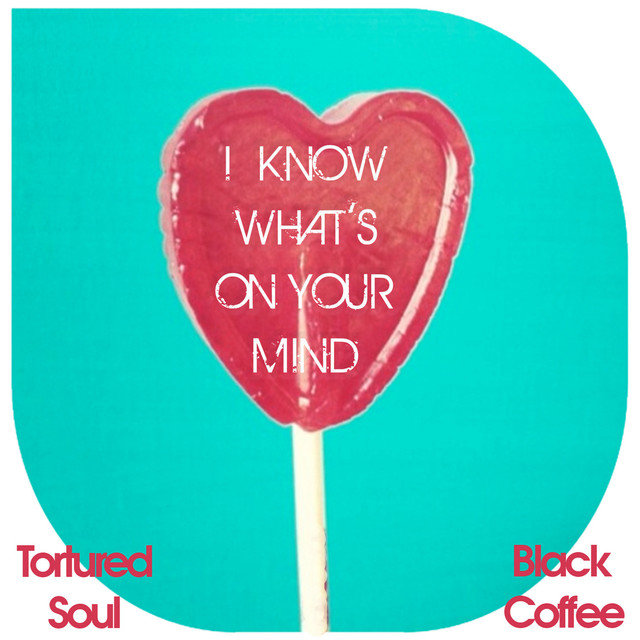 I Know What's on Your Mind (Tortured Soul vs. Black Coffee)