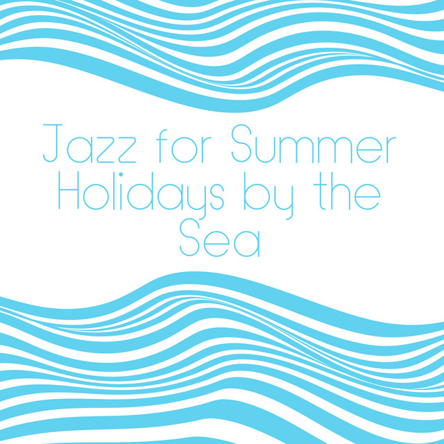 Jazz for Summer Holidays by the Sea - Music that You need to take on a Holiday Trip