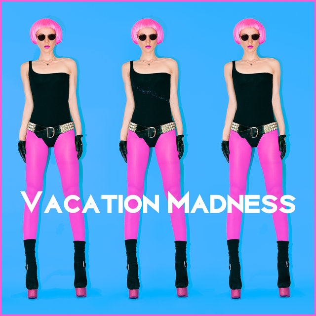 Vacation Madness - EDM Chill Out Perfect for Party, Best Dance Tracks, Enjoy the Top Beats & Sounds for Partying