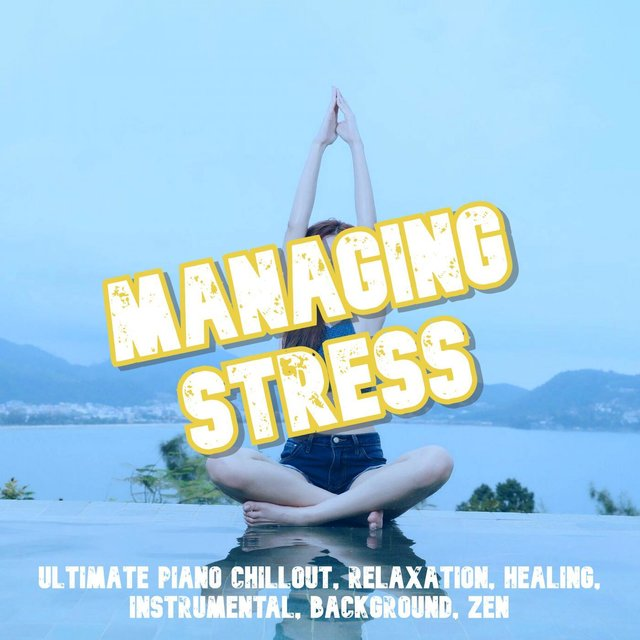 Managing Stress: Ultimate Piano Chillout, Relaxation, Healing, Instrumental, Background, Zen