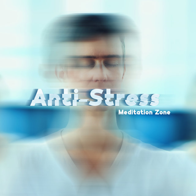 Anti-Stress Meditation Zone - New Age Music for Mind and Body, Relaxation Music for Stress Relief, Calm Down, Zen, Meditative Techniques for Anxiety