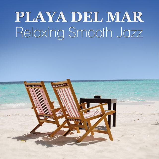 Playa del Mar: The Very Best of Cafe Chill and Summer Relaxing Smooth Jazz for Beach Party Time (Guitar, Piano Bar and Sexy Sax)