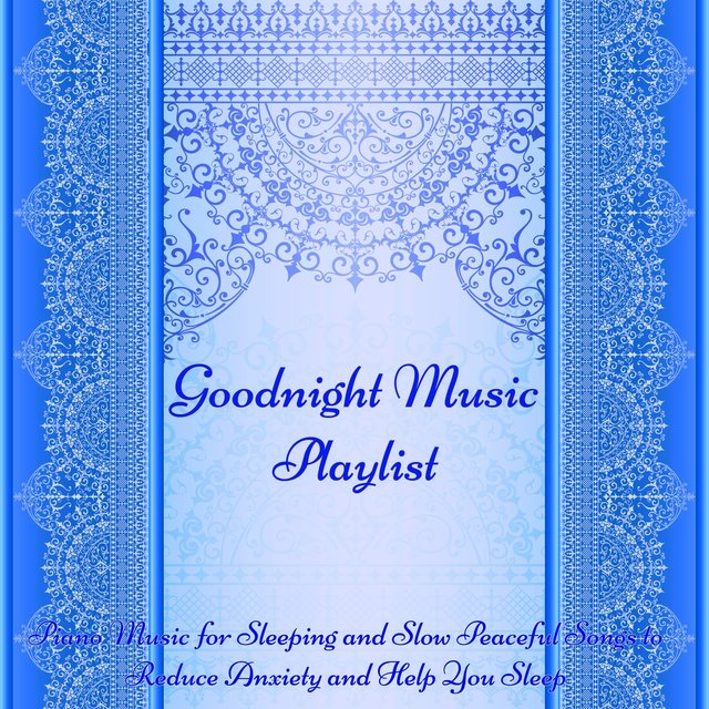 Goodnight Music Playlist -  Piano Music for Sleeping and Slow Peaceful Songs to Reduce Anxiety and Help You Sleep