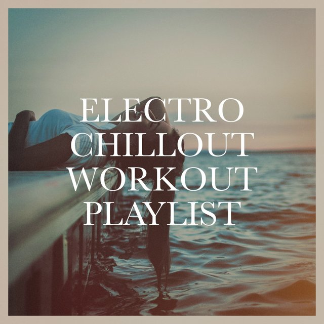 Electro Chillout Workout Playlist