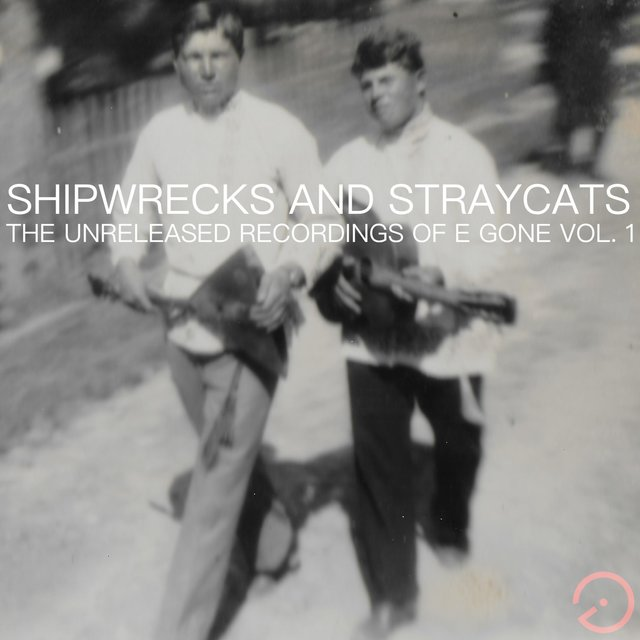 Shipwrecks and Stray Cats (the Unreleased Recordings of E Gone, Vol. 1)