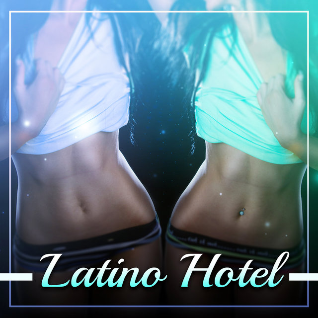 Latino Hotel (Caliente Mix, Sensual Rhythms del Mar, Hot Party Latin Lounge, Latin Guitar, Music for Salsa, Bachata, Merengue)