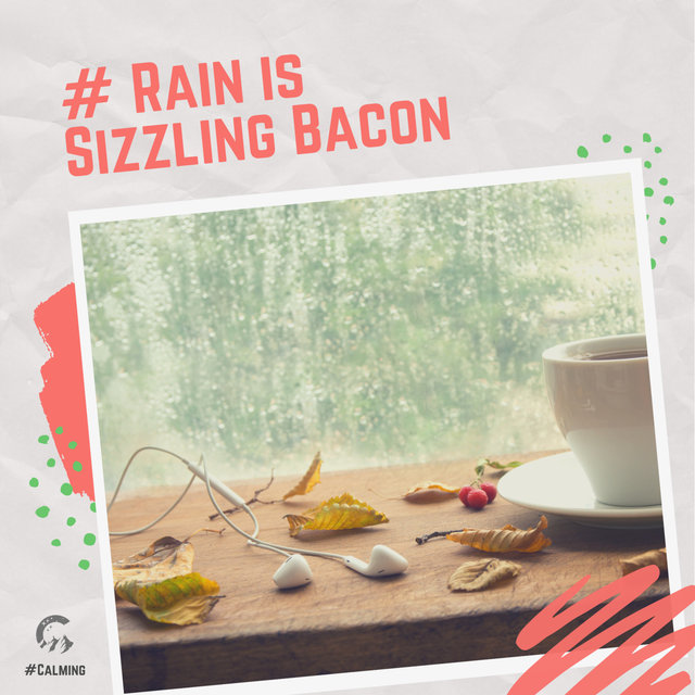 # Rain is Sizzling Bacon