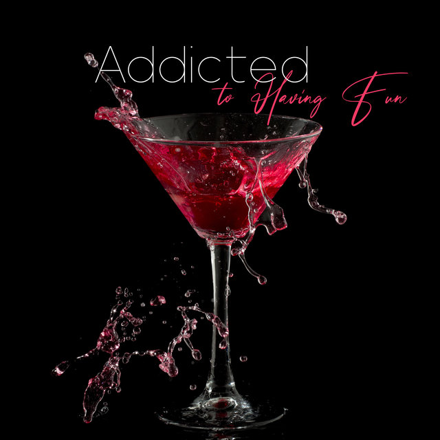 Addicted to Having Fun - Bar Chillout, Night Party Music Clubbing All Night, Crazy Feelings, Sexy Chillout Rhytyms, Chillin' Dance