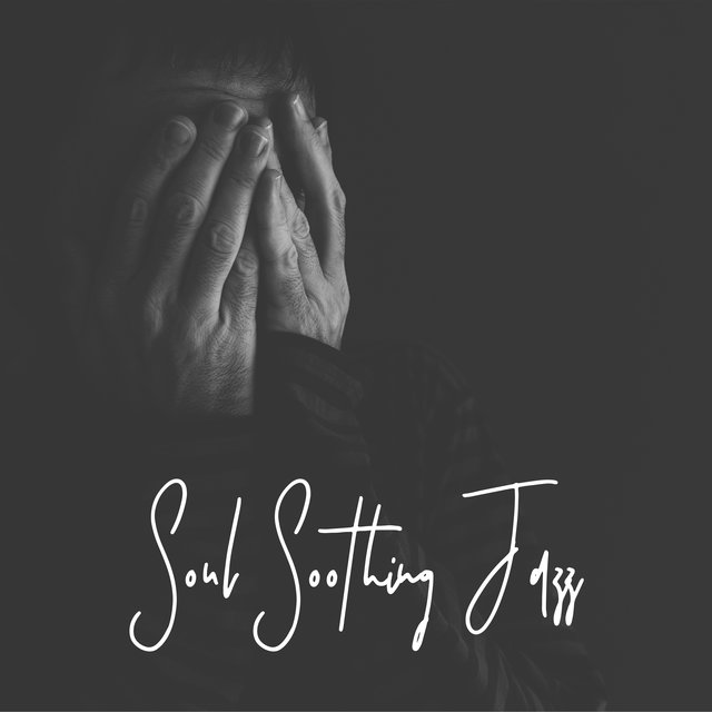 Soul Soothing Jazz: Quiet Melodies that'll Help Soothe The Pain, Broken Heart, Lull To Sleep, Help To Ease The Suffering