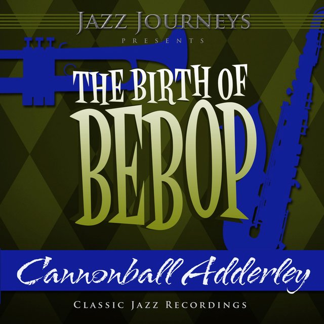 Jazz Journeys Presents the Birth of Bebop - Cannonball Adderley