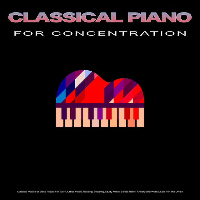 Classical Piano Music For Concentration: Classical Music For Deep Focus, For Work, Office Music, Reading, Studying, Study Music, Stress Relief, Anxiety and Work Music For The Office