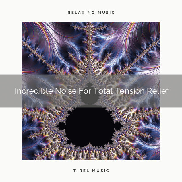 Incredible Noise For Total Tension Relief
