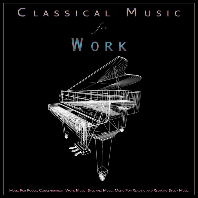 Classical Music For Work: Music For Focus, Concentration, Work Music, Studying Music, Music For Reading and Relaxing Study Music