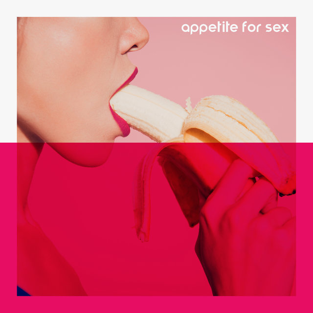 Appetite for Sex: Sensual Music for Couples in Love for Passionate Love and Sex