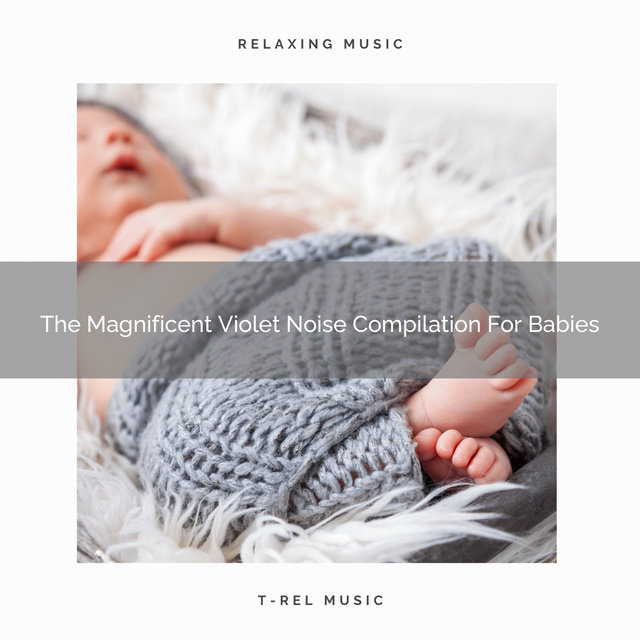The Magnificent Violet Noise Compilation For Babies