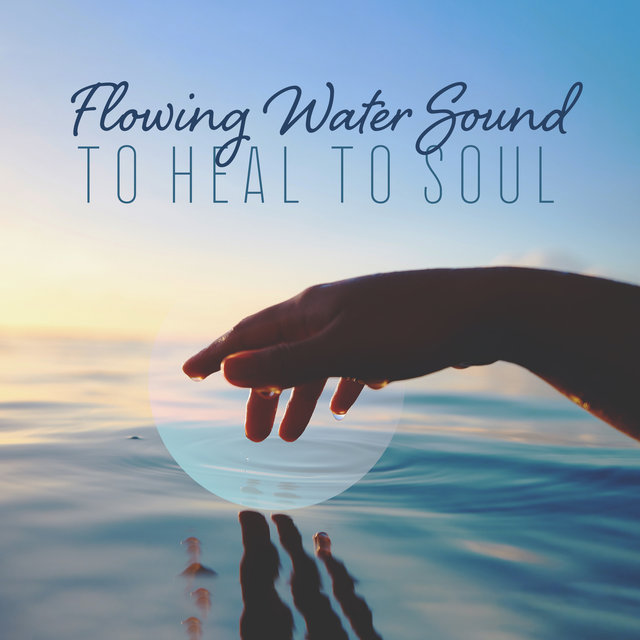 Flowing Water Sound to Heal to Soul: Nature Music for Calm, Serenity, Sleep, Meditation & Yoga