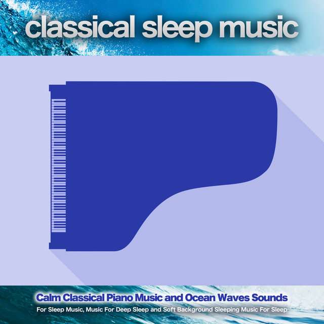 Classical Sleep Music: Calm Classical Piano Music and Ocean Waves Sounds For Sleep Music, Music For Deep Sleep and Soft Background Sleeping Music For Sleep