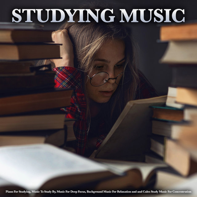 Studying Music: Piano For Studying, Music To Study By, Music For Deep Focus, Background Music For Relaxation and and Calm Study Music For Concentration