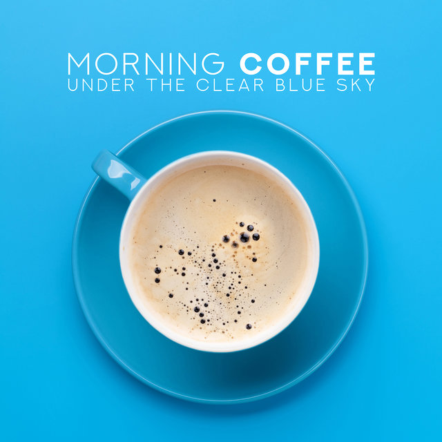 Morning Coffee Under the Clear Blue Sky: 2019 Instrumental Smooth Jazz Selection for Perfect Start a Day with Love, Coffee & Breakfast, Vintage Instruments Sounds, Positive Energy for All Day