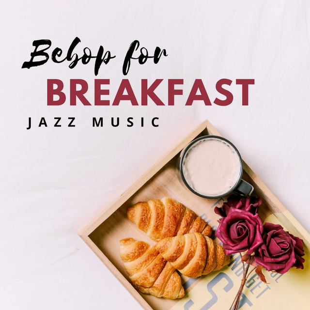 Bebop for Breakfast – Happy Jazz Music for Everyday Morning Meals, Best Start of the Day with Joyful Instrumental Sounds