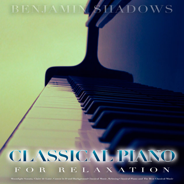 Classical Piano For Relaxation: Moonlight Sonata, Claire de Lune, Canon in D and Background Classical Music, Relaxing Classical Piano and The Best Classical Music