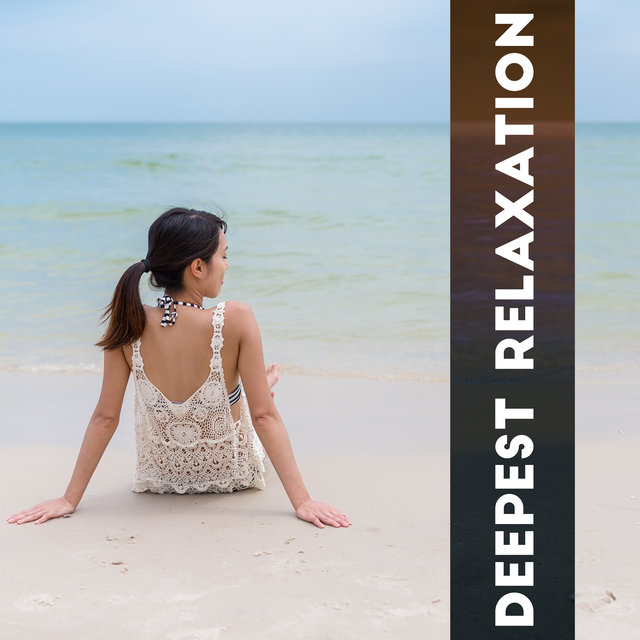 Deepest Relaxation: Music to Help You Chill Deeply, Calm Down, De-stress Completely