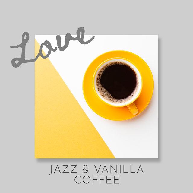 Love, Jazz & Vanilla Coffee: Smooth Jazz Instrumental Collection for Small Cafe Bar, Cafeteria, Coffee with Friends or at Home
