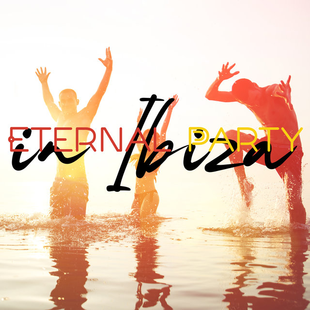 Eternal Party in Ibiza – Ultimate Dance Music Collection, Beautiful Beach, Deep Lounge, Summer Time, Chilling Vibes