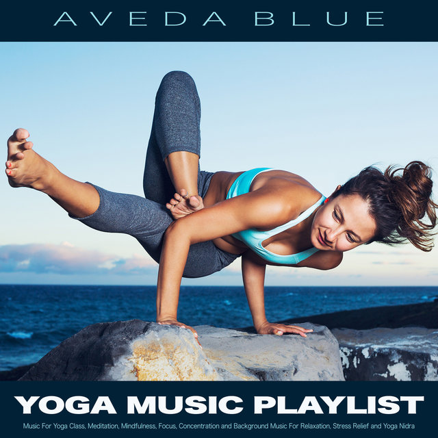 Yoga Music Playlist: Music For Yoga Class, Meditation, Mindfulness, Focus, Concentration and Background Music For Relaxation, Stress Relief and Yoga Nidra