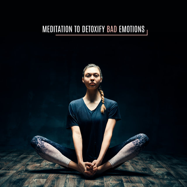 Meditation to Detoxify Bad Emotions: 15 Best Healing New Age Sounds for Deep Meditation, Stress Relief, Angry Emotions, Patience & Calmness, Emotional Transformation