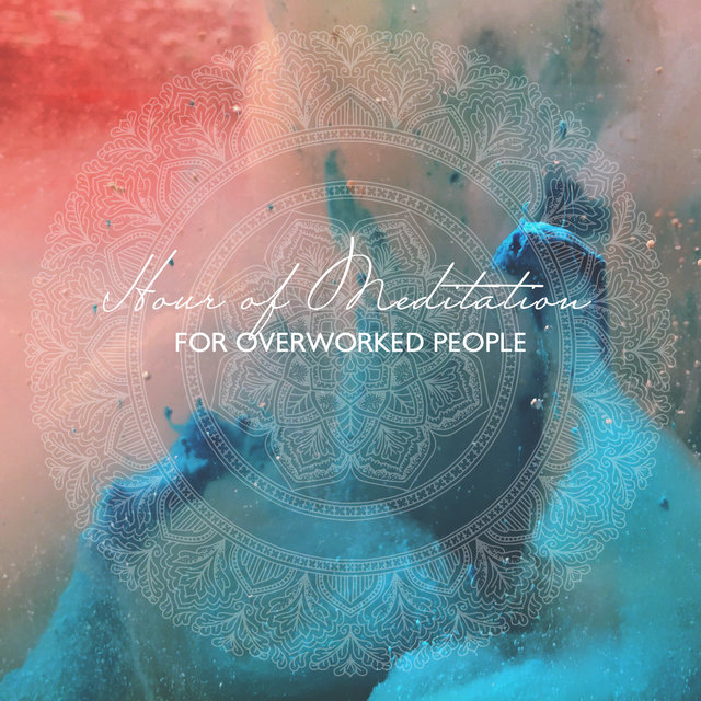 Hour of Meditation for Overworked People (Mindfulness Music to Achieve Peace, Balance Work & Rest, Fight Workaholism)